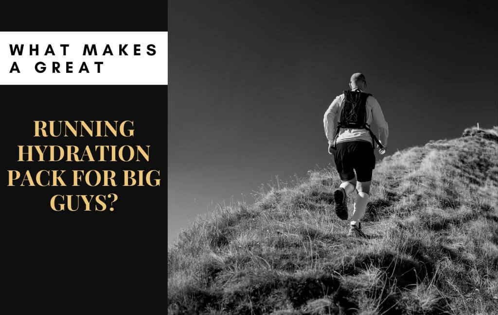 What Makes A Great Running Hydration Pack For Big Guys